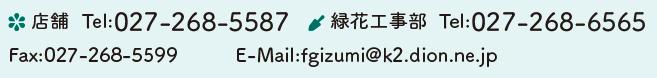 店舗 Tel:027-268-5587 緑化工事部 Tel:027-268-5587 Fax:027-268-5599 E-Mail:fgizumi@k2.dion.ne.jp